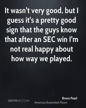 It wasn't very good, but I guess it's a pretty good sign that the guys know that after an SEC win I'm not real happy about how way we played.