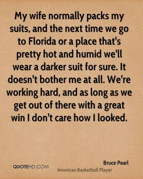Bruce Pearl - My wife normally packs my suits, and the next time we go to Florida or a place that's pretty hot and humid we'll wear a darker suit for sure. It doesn't bother me at all. We're working hard, and as long as we get out of there with a great win I don't care how I looked.