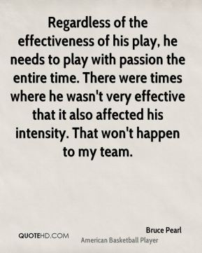 Regardless of the effectiveness of his play, he needs to play with passion the entire time. There were times where he wasn't very effective that it also affected his intensity. That won't happen to my team.