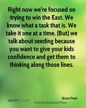 Right now we're focused on trying to win the East. We know what a task that is. We take it one at a time. (But) we talk about seeding because you want to give your kids confidence and get them to thinking along those lines.