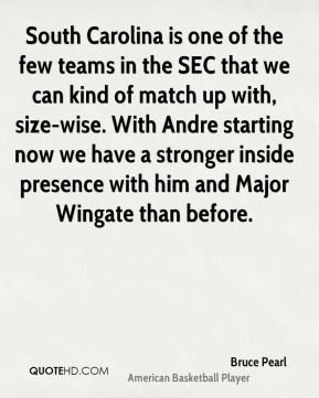 Bruce Pearl - South Carolina is one of the few teams in the SEC that we can kind of match up with, size-wise. With Andre starting now we have a stronger inside presence with him and Major Wingate than before.