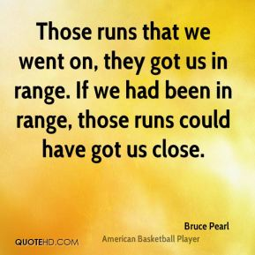 Bruce Pearl - Those runs that we went on, they got us in range. If we had been in range, those runs could have got us close.