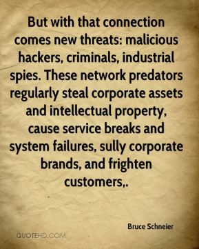 Bruce Schneier - But with that connection comes new threats: malicious hackers, criminals, industrial spies. These network predators regularly steal corporate assets and intellectual property, cause service breaks and system failures, sully corporate brands, and frighten customers.