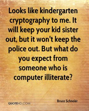 Bruce Schneier - Looks like kindergarten cryptography to me. It will keep your kid sister out, but it won't keep the police out. But what do you expect from someone who is computer illiterate?