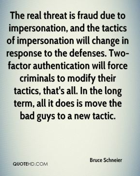 Bruce Schneier - The real threat is fraud due to impersonation, and the tactics of impersonation will change in response to the defenses. Two-factor authentication will force criminals to modify their tactics, that's all. In the long term, all it does is move the bad guys to a new tactic.