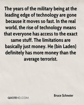 Bruce Schneier - The years of the military being at the leading edge of technology are gone because it moves so fast. In the real world, the rise of technology means that everyone has access to the exact same stuff. The limitations are basically just money. He (bin Laden) definitely has more money than the average terrorist.