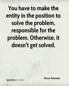 Bruce Schneier - You have to make the entity in the position to solve the problem, responsible for the problem. Otherwise, it doesn't get solved.
