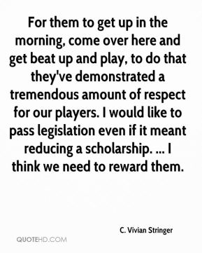 C. Vivian Stringer - For them to get up in the morning, come over here and get beat up and play, to do that they've demonstrated a tremendous amount of respect for our players. I would like to pass legislation even if it meant reducing a scholarship. ... I think we need to reward them.