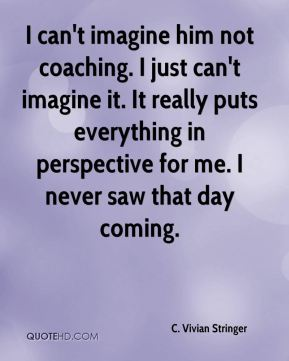 I can't imagine him not coaching. I just can't imagine it. It really puts everything in perspective for me. I never saw that day coming.