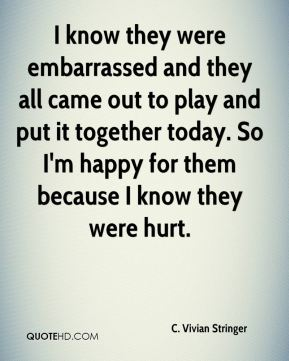 I know they were embarrassed and they all came out to play and put it together today. So I'm happy for them because I know they were hurt.