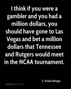 I think if you were a gambler and you had a million dollars, you should have gone to Las Vegas and bet a million dollars that Tennessee and Rutgers would meet in the NCAA tournament.