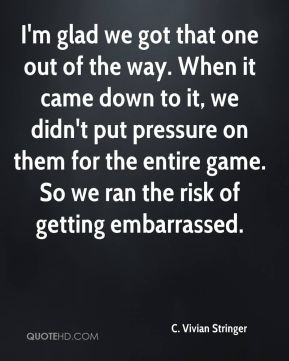 I'm glad we got that one out of the way. When it came down to it, we didn't put pressure on them for the entire game. So we ran the risk of getting embarrassed.