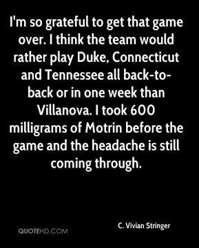 C. Vivian Stringer - I'm so grateful to get that game over. I think the team would rather play Duke, Connecticut and Tennessee all back-to-back or in one week than Villanova. I took 600 milligrams of Motrin before the game and the headache is still coming through.