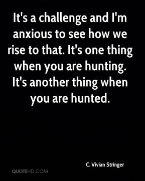 C. Vivian Stringer - It's a challenge and I'm anxious to see how we rise to that. It's one thing when you are hunting. It's another thing when you are hunted.