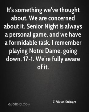 It's something we've thought about. We are concerned about it. Senior Night is always a personal game, and we have a formidable task. I remember playing Notre Dame, going down, 17-1. We're fully aware of it.
