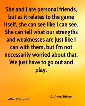 C. Vivian Stringer - She and I are personal friends, but as it relates to the game itself, she can see like I can see. She can tell what our strengths and weaknesses are just like I can with them, but I'm not necessarily worried about that. We just have to go out and play.