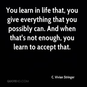 You learn in life that, you give everything that you possibly can. And when that's not enough, you learn to accept that.