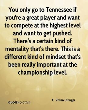 You only go to Tennessee if you're a great player and want to compete at the highest level and want to get pushed. There's a certain kind of mentality that's there. This is a different kind of mindset that's been really important at the championship level.