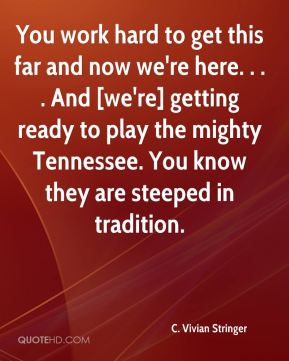 You work hard to get this far and now we're here. . . . And [we're] getting ready to play the mighty Tennessee. You know they are steeped in tradition.