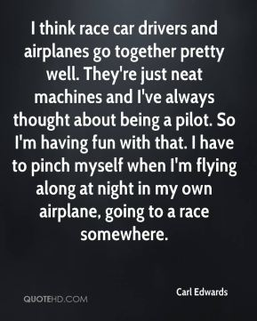 Carl Edwards - I think race car drivers and airplanes go together pretty well. They're just neat machines and I've always thought about being a pilot. So I'm having fun with that. I have to pinch myself when I'm flying along at night in my own airplane, going to a race somewhere.