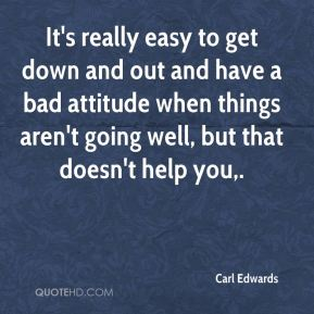 It's really easy to get down and out and have a bad attitude when things aren't going well, but that doesn't help you.
