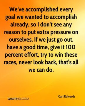 We've accomplished every goal we wanted to accomplish already, so I don't see any reason to put extra pressure on ourselves. If we just go out, have a good time, give it 100 percent effort, try to win these races, never look back, that's all we can do.