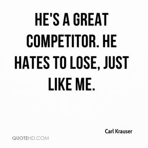 He's a great competitor. He hates to lose, just like me.