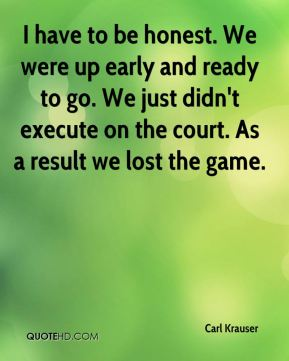 I have to be honest. We were up early and ready to go. We just didn't execute on the court. As a result we lost the game.