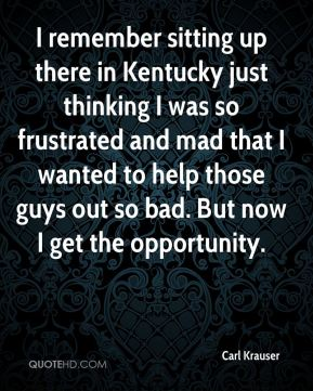 Carl Krauser - I remember sitting up there in Kentucky just thinking I was so frustrated and mad that I wanted to help those guys out so bad. But now I get the opportunity.