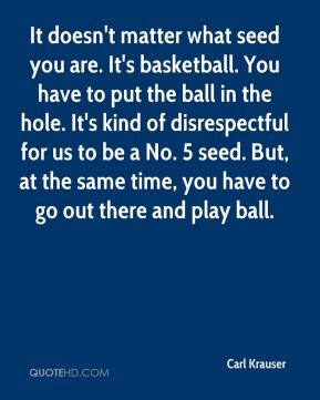 It doesn't matter what seed you are. It's basketball. You have to put the ball in the hole. It's kind of disrespectful for us to be a No. 5 seed. But, at the same time, you have to go out there and play ball.