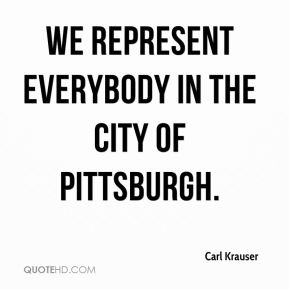 Carl Krauser - We represent everybody in the city of Pittsburgh.