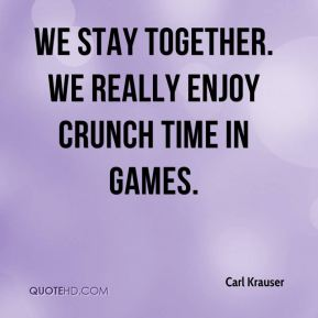We stay together. We really enjoy crunch time in games.