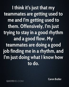 I think it's just that my teammates are getting used to me and I'm getting used to them. Offensively, I'm just trying to stay in a good rhythm and a good flow. My teammates are doing a good job finding me in a rhythm, and I'm just doing what I know how to do.