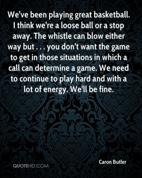 We've been playing great basketball. I think we're a loose ball or a stop away. The whistle can blow either way but . . . you don't want the game to get in those situations in which a call can determine a game. We need to continue to play hard and with a lot of energy. We'll be fine.