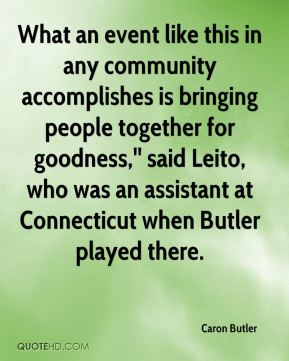 What an event like this in any community accomplishes is bringing people together for goodness,'' said Leito, who was an assistant at Connecticut when Butler played there.