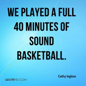 We played a full 40 minutes of sound basketball.