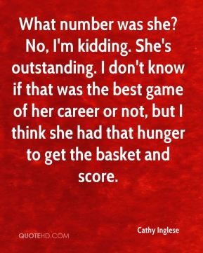 What number was she? No, I'm kidding. She's outstanding. I don't know if that was the best game of her career or not, but I think she had that hunger to get the basket and score.