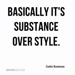 Cedric Bozeman - Basically it's substance over style.