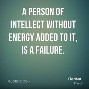 Chamfort - A person of intellect without energy added to it, is a failure.