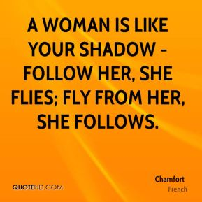 A woman is like your shadow - follow her, she flies; fly from her, she follows.