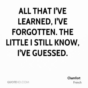 All that I've learned, I've forgotten. The little I still know, I've guessed.