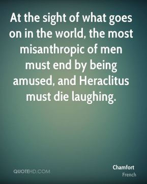 At the sight of what goes on in the world, the most misanthropic of men must end by being amused, and Heraclitus must die laughing.