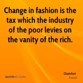 Chamfort - Change in fashion is the tax which the industry of the poor levies on the vanity of the rich.