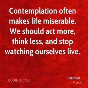 Chamfort - Contemplation often makes life miserable. We should act more, think less, and stop watching ourselves live.