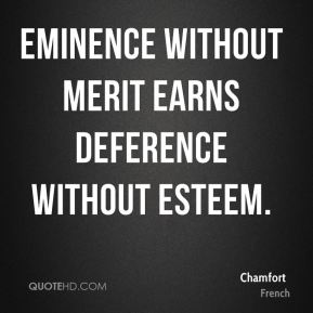 Chamfort - Eminence without merit earns deference without esteem.
