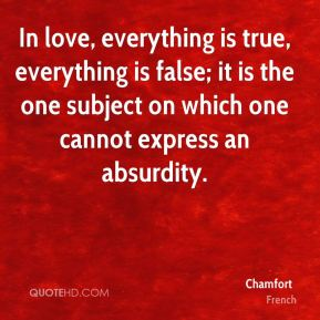 In love, everything is true, everything is false; it is the one subject on which one cannot express an absurdity.