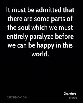 Chamfort - It must be admitted that there are some parts of the soul which we must entirely paralyze before we can be happy in this world.