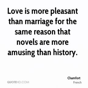 Love is more pleasant than marriage for the same reason that novels are more amusing than history.