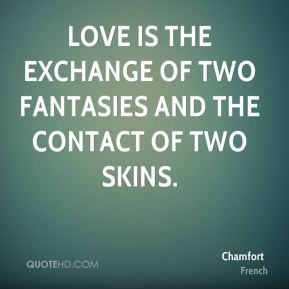 Chamfort - Love is the exchange of two fantasies and the contact of two skins.