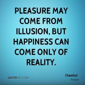 Pleasure may come from illusion, but happiness can come only of reality.
